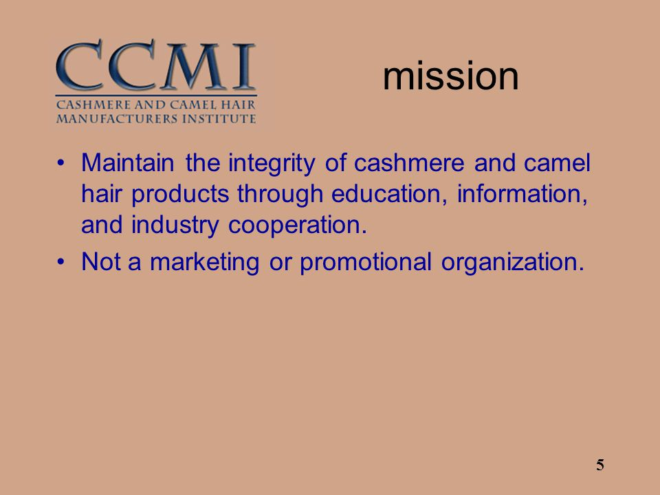 5 mission Maintain the integrity of cashmere and camel hair products through education, information, and industry cooperation. Not a marketing or prom