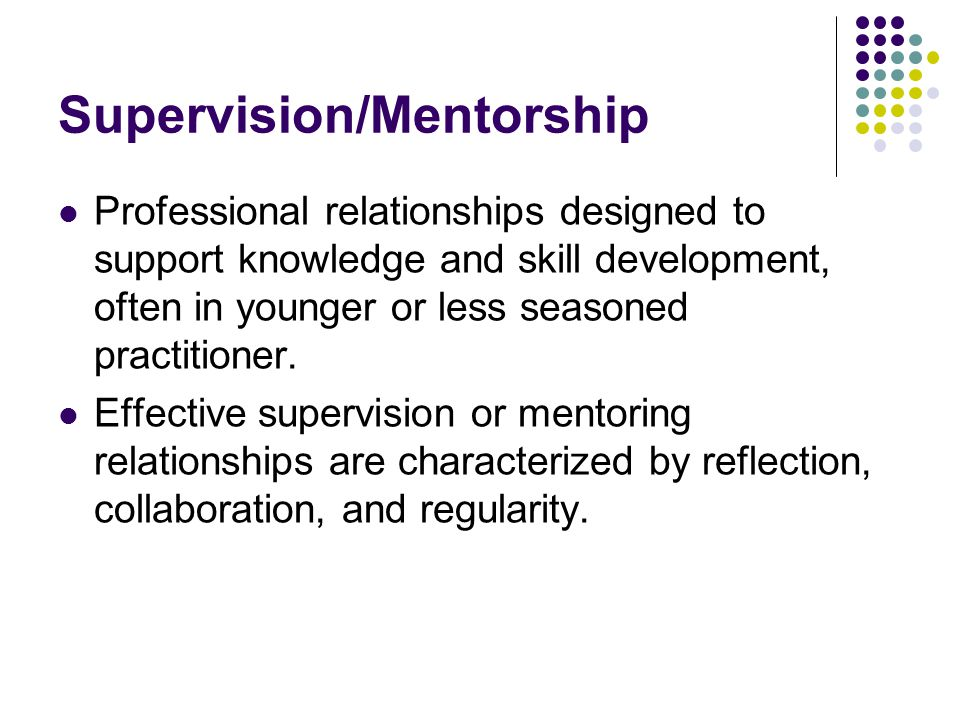 Supervision/Mentorship Professional relationships designed to support knowledge and skill development, often in younger or less seasoned practitioner.