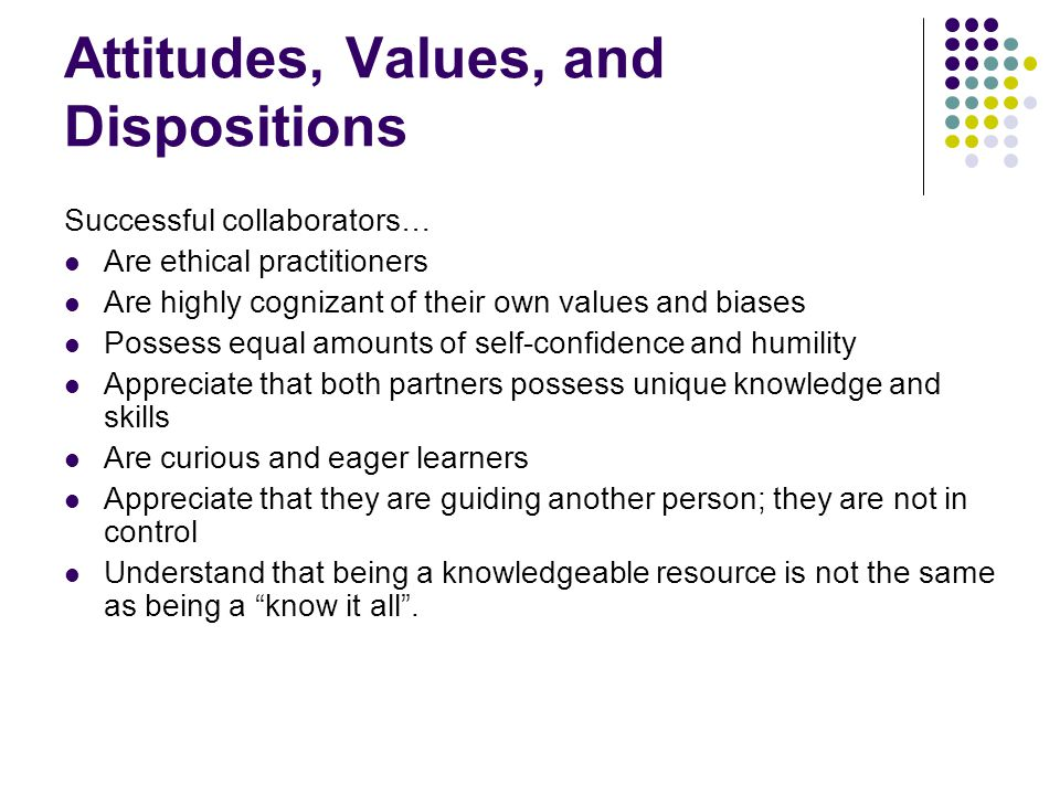 Attitudes, Values, and Dispositions Successful collaborators… Are ethical practitioners Are highly cognizant of their own values and biases Possess eq