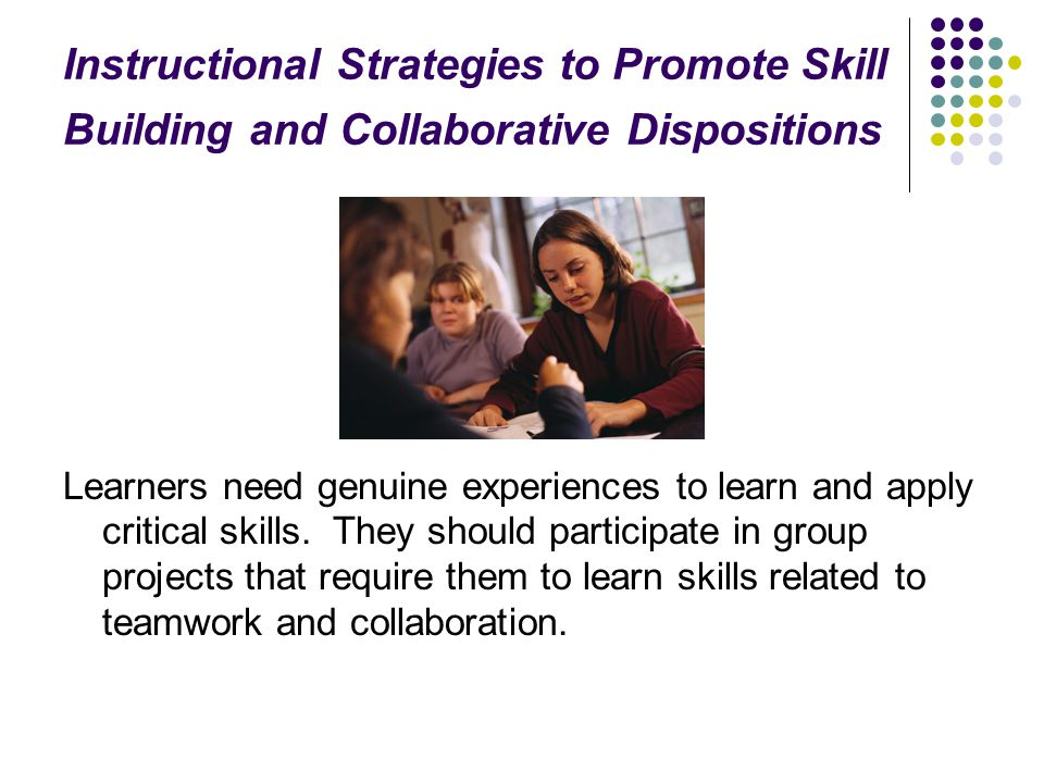 Instructional Strategies to Promote Skill Building and Collaborative Dispositions Learners need genuine experiences to learn and apply critical skills