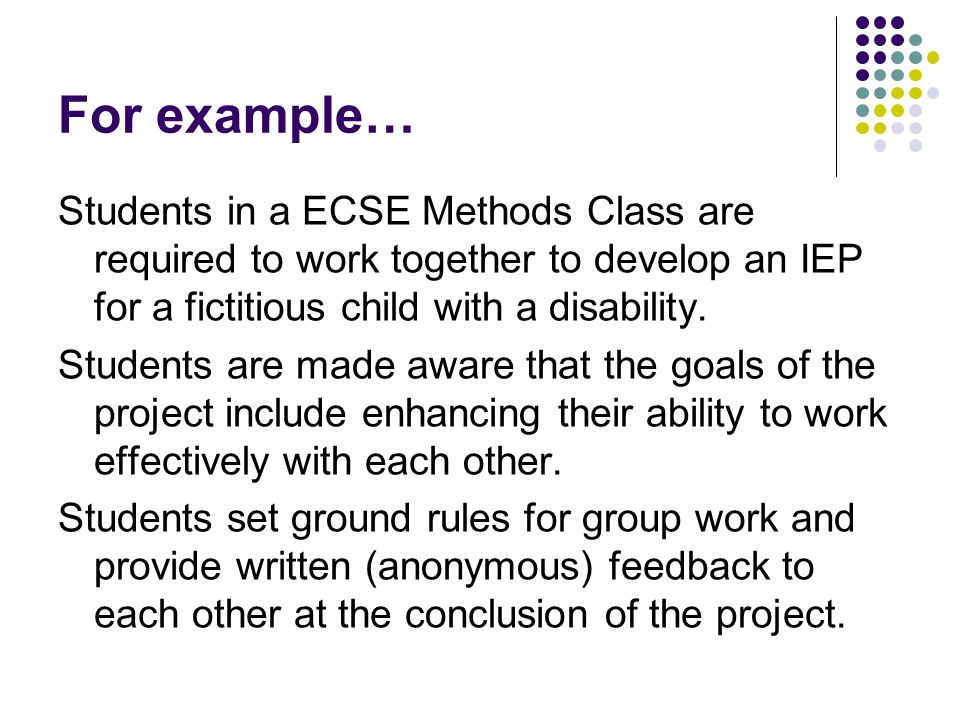 For example… Students in a ECSE Methods Class are required to work together to develop an IEP for a fictitious child with a disability. Students are m