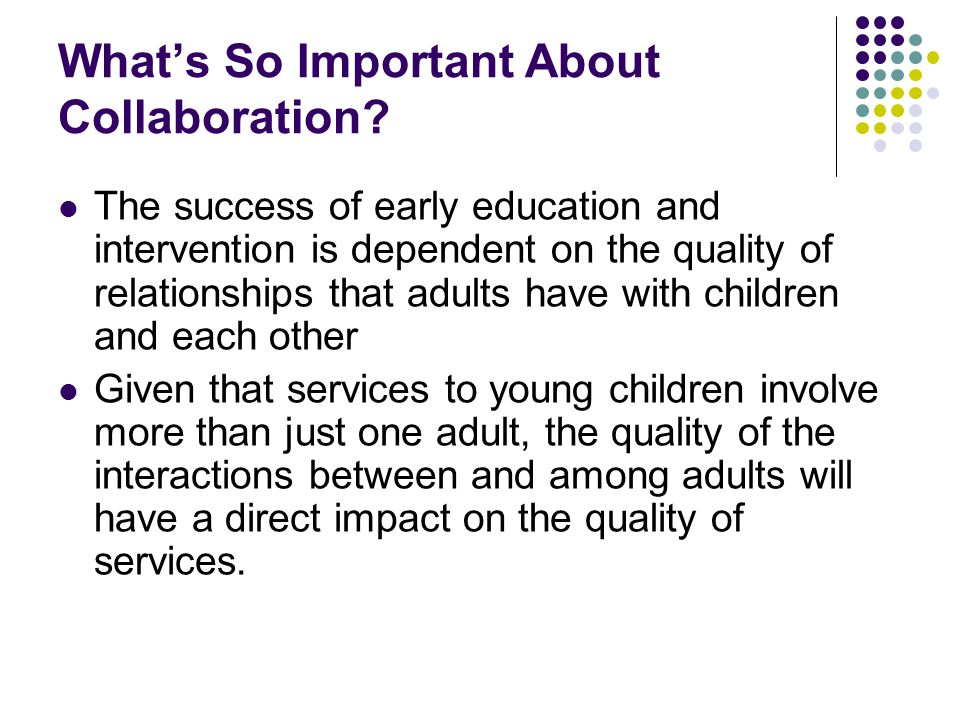 What's So Important About Collaboration? The success of early education and intervention is dependent on the quality of relationships that adults have