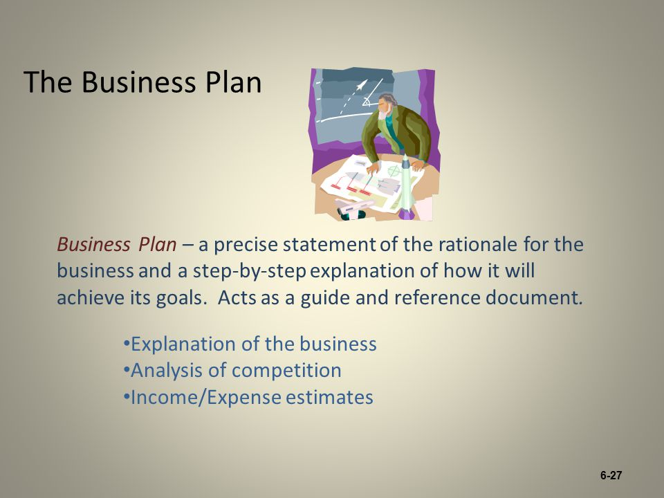 6-27 The Business Plan Business Plan – a precise statement of the rationale for the business and a step-by-step explanation of how it will achieve its goals.