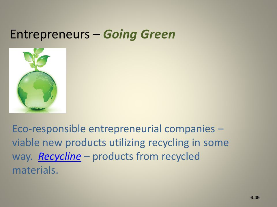 6-39 Entrepreneurs – Going Green Eco-responsible entrepreneurial companies – viable new products utilizing recycling in some way.
