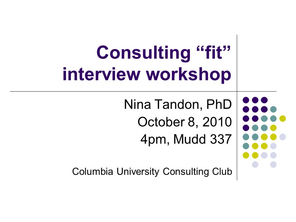 Consulting fit interview workshop Nina Tandon, PhD October 8, 2010 4pm, Mudd 337 Columbia University Consulting Club