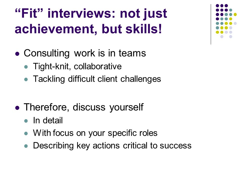 """""""Fit"""" interviews: not just achievement, but skills! Consulting work is in teams Tight-knit, collaborative Tackling difficult client challenges Therefo"""