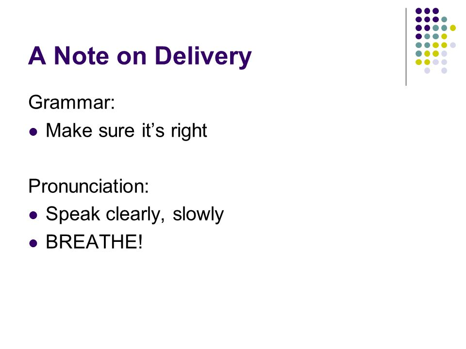 A Note on Delivery Grammar: Make sure it's right Pronunciation: Speak clearly, slowly BREATHE!