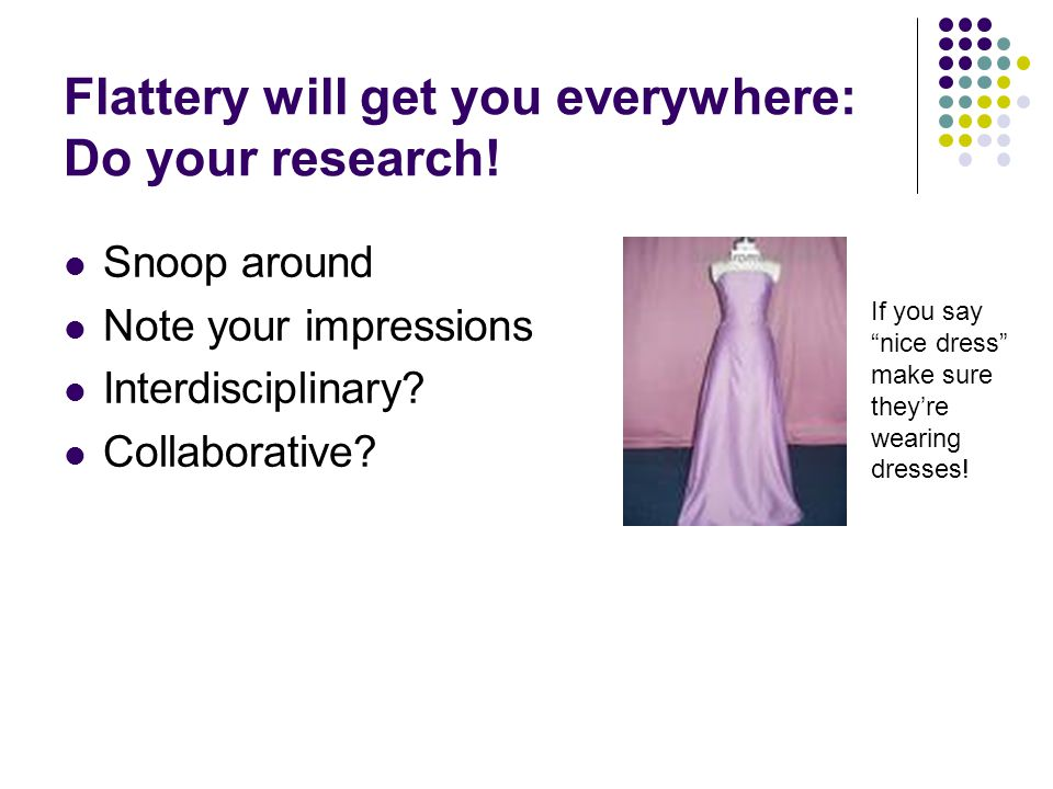 """Flattery will get you everywhere: Do your research! Snoop around Note your impressions Interdisciplinary? Collaborative? If you say """"nice dress"""" make"""
