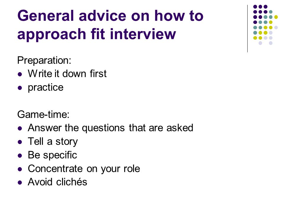 General advice on how to approach fit interview Preparation: Write it down first practice Game-time: Answer the questions that are asked Tell a story