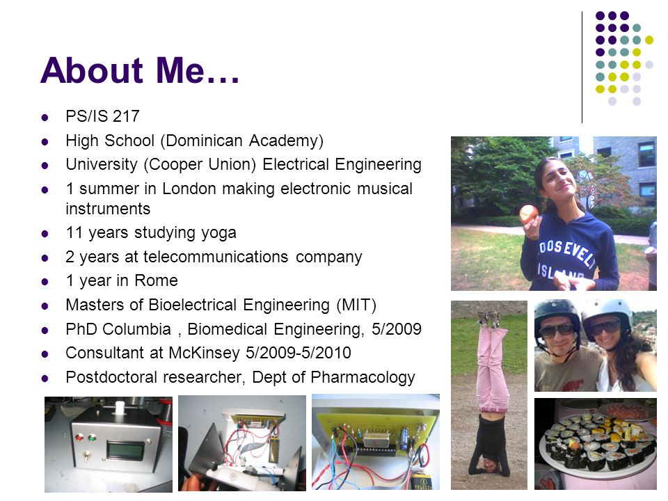 About Me… PS/IS 217 High School (Dominican Academy) University (Cooper Union) Electrical Engineering 1 summer in London making electronic musical inst