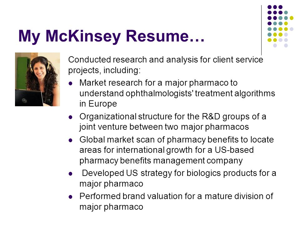 My McKinsey Resume… Conducted research and analysis for client service projects, including: Market research for a major pharmaco to understand ophthal