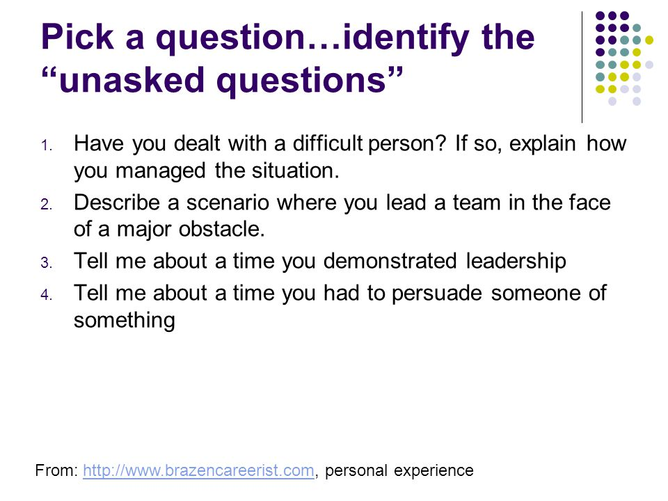Pick a question…identify the unasked questions From: http://www.brazencareerist.com, personal experiencehttp://www.brazencareerist.com 1.
