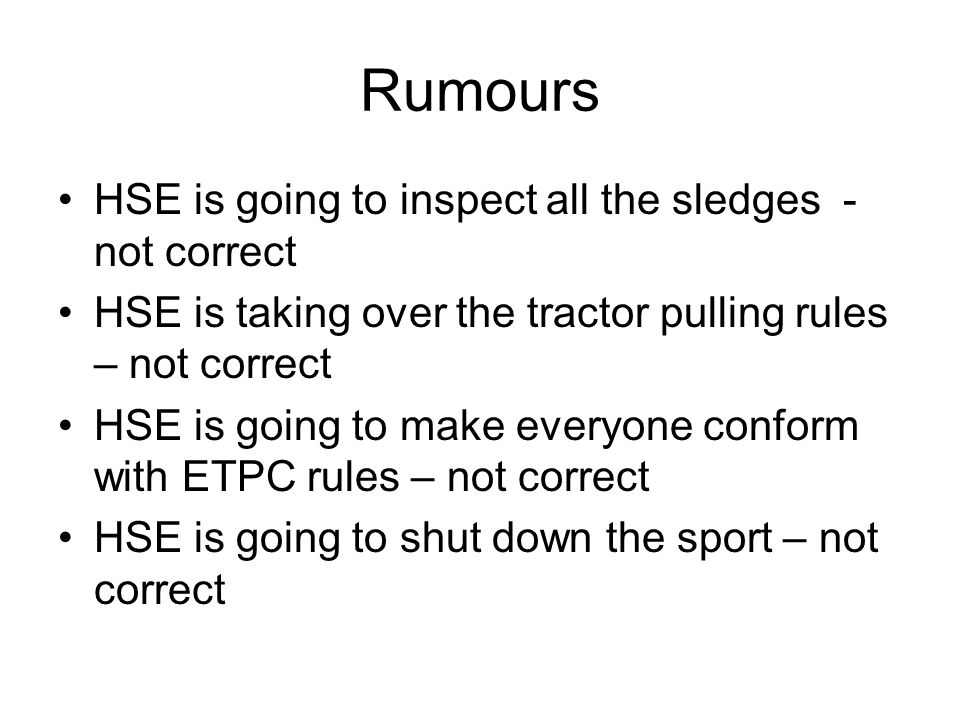 Rumours HSE is going to inspect all the sledges - not correct HSE is taking over the tractor pulling rules – not correct HSE is going to make everyone conform with ETPC rules – not correct HSE is going to shut down the sport – not correct