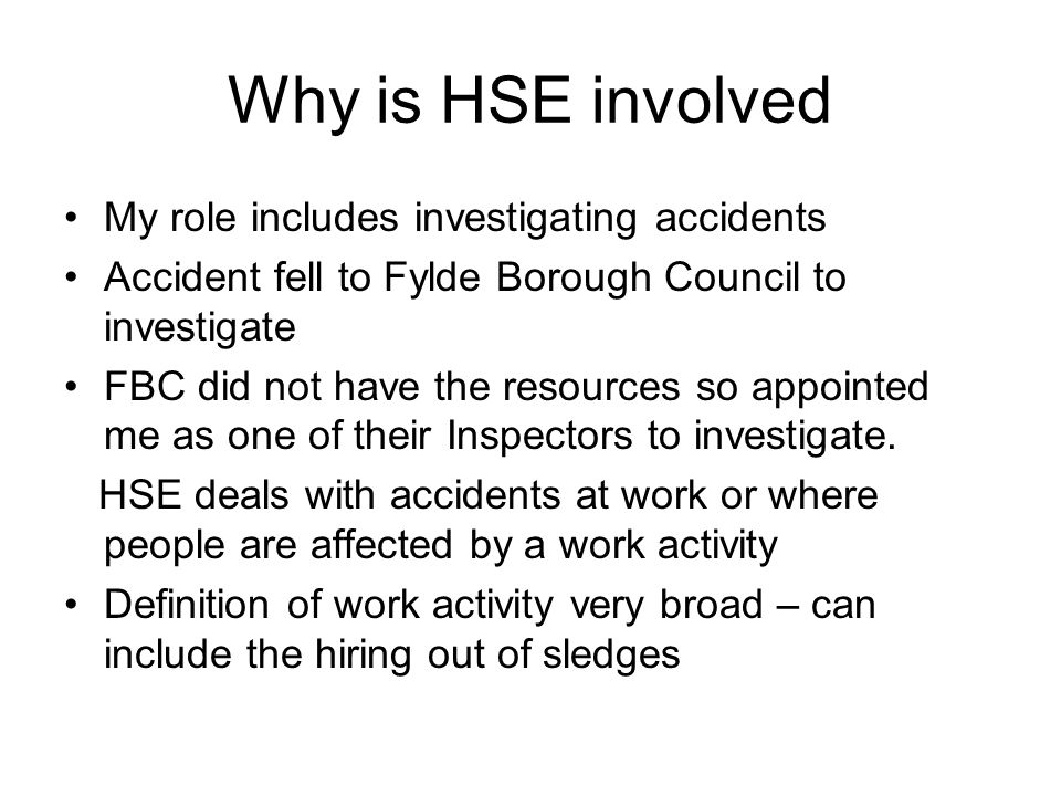Why is HSE involved My role includes investigating accidents Accident fell to Fylde Borough Council to investigate FBC did not have the resources so appointed me as one of their Inspectors to investigate.