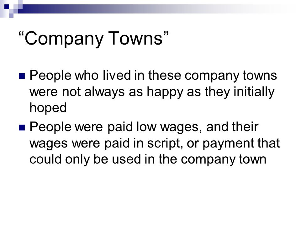 Company Towns People who lived in these company towns were not always as happy as they initially hoped People were paid low wages, and their wages were paid in script, or payment that could only be used in the company town