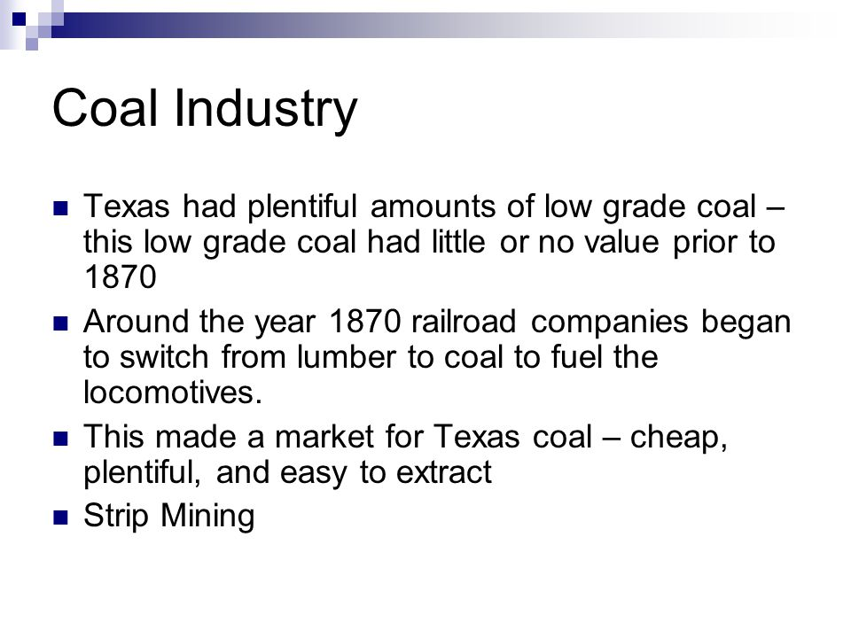 Coal Industry Texas had plentiful amounts of low grade coal – this low grade coal had little or no value prior to 1870 Around the year 1870 railroad companies began to switch from lumber to coal to fuel the locomotives.