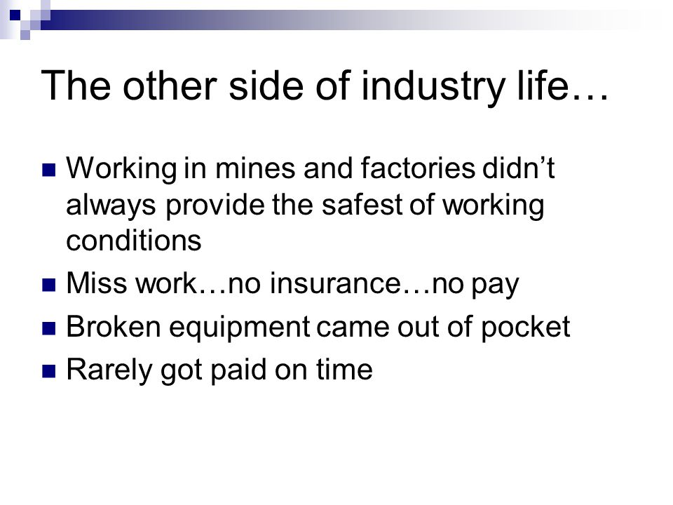 The other side of industry life… Working in mines and factories didn't always provide the safest of working conditions Miss work…no insurance…no pay Broken equipment came out of pocket Rarely got paid on time