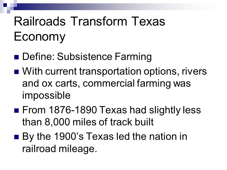 Railroads Transform Texas Economy Define: Subsistence Farming With current transportation options, rivers and ox carts, commercial farming was impossible From 1876-1890 Texas had slightly less than 8,000 miles of track built By the 1900's Texas led the nation in railroad mileage.