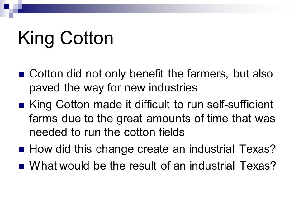 King Cotton Cotton did not only benefit the farmers, but also paved the way for new industries King Cotton made it difficult to run self-sufficient farms due to the great amounts of time that was needed to run the cotton fields How did this change create an industrial Texas.