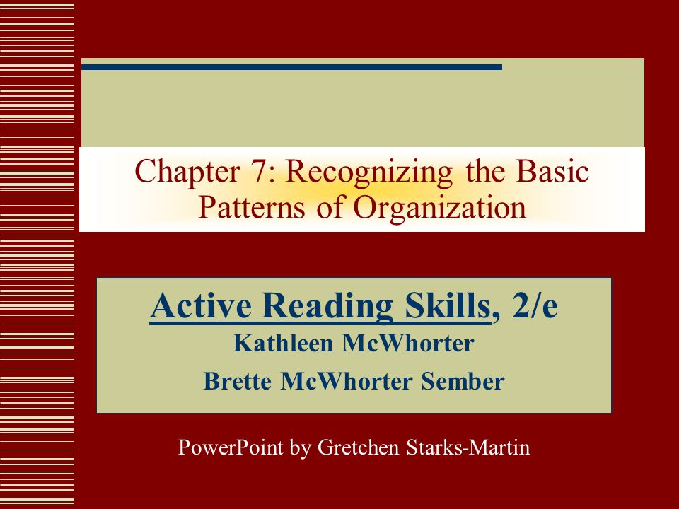 Chapter 7: Recognizing the Basic Patterns of Organization Active Reading Skills, 2/e Kathleen McWhorter Brette McWhorter Sember PowerPoint by Gretchen Starks-Martin