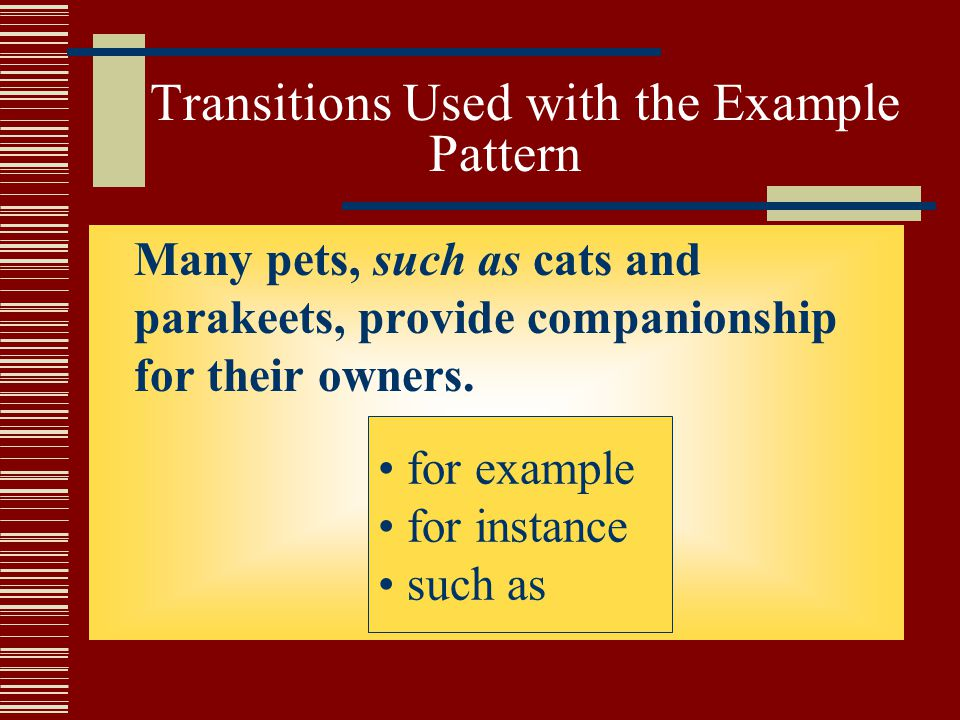Transitions Used with the Example Pattern Many pets, such as cats and parakeets, provide companionship for their owners.