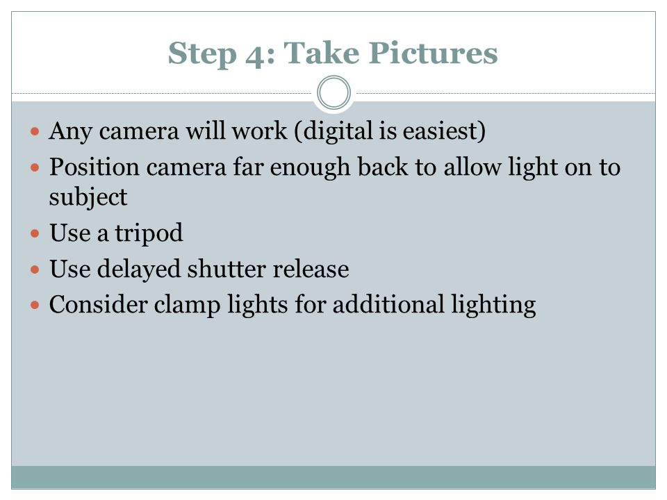 Step 4: Take Pictures Any camera will work (digital is easiest) Position camera far enough back to allow light on to subject Use a tripod Use delayed shutter release Consider clamp lights for additional lighting