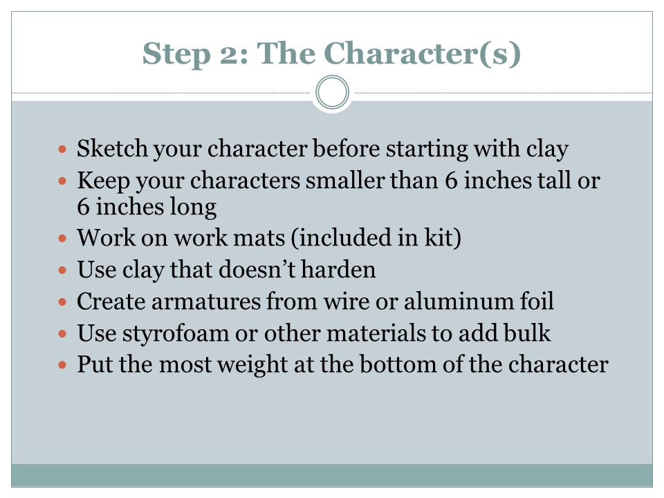 Step 2: The Character(s) Sketch your character before starting with clay Keep your characters smaller than 6 inches tall or 6 inches long Work on work mats (included in kit) Use clay that doesn't harden Create armatures from wire or aluminum foil Use styrofoam or other materials to add bulk Put the most weight at the bottom of the character