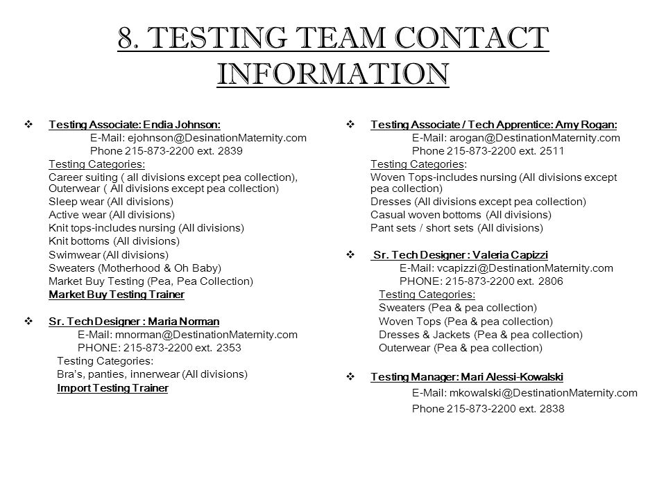 8. TESTING TEAM CONTACT INFORMATION  Testing Associate: Endia Johnson: E-Mail: ejohnson@DesinationMaternity.com Phone 215-873-2200 ext. 2839 Testing