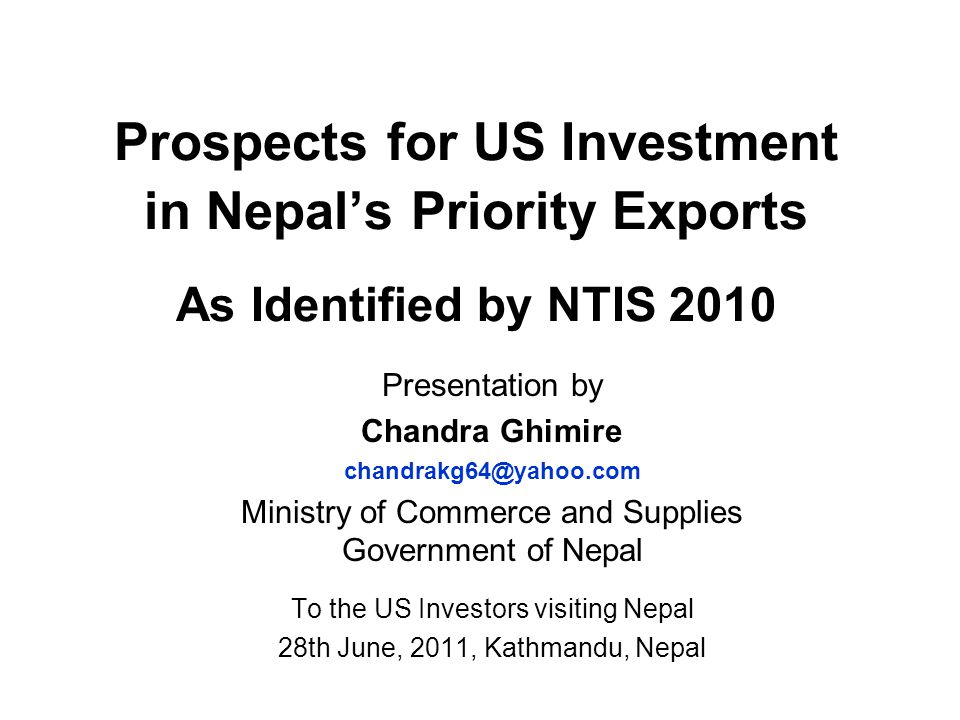 Prospects for US Investment in Nepal's Priority Exports As Identified by NTIS 2010 Presentation by Chandra Ghimire chandrakg64@yahoo.com Ministry of C