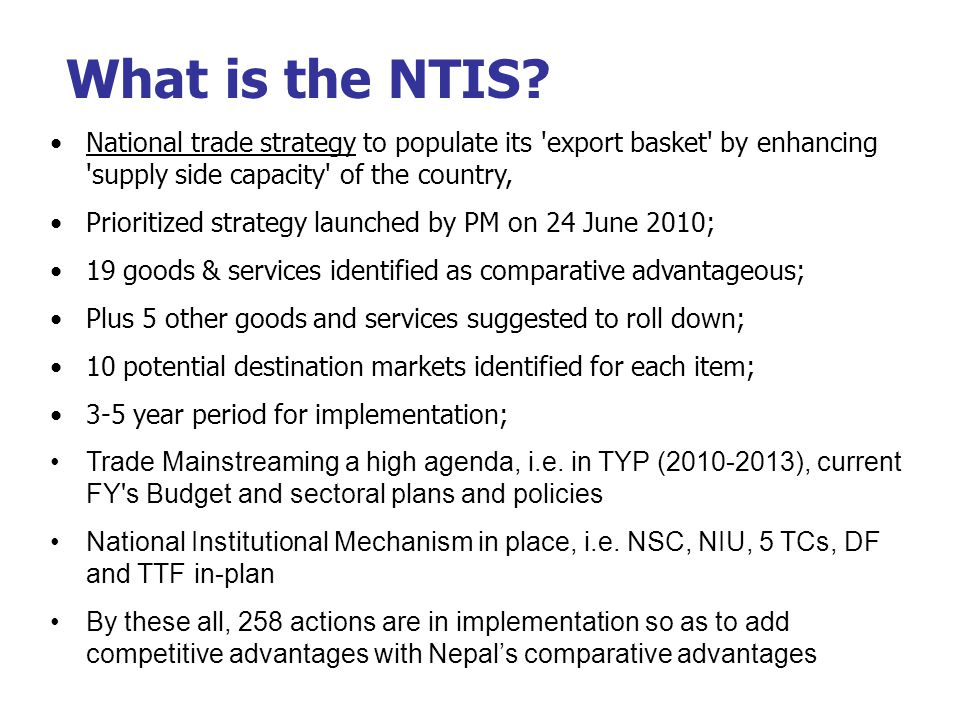 National trade strategy to populate its export basket by enhancing supply side capacity of the country, Prioritized strategy launched by PM on 24 June 2010; 19 goods & services identified as comparative advantageous; Plus 5 other goods and services suggested to roll down; 10 potential destination markets identified for each item; 3-5 year period for implementation; Trade Mainstreaming a high agenda, i.e.