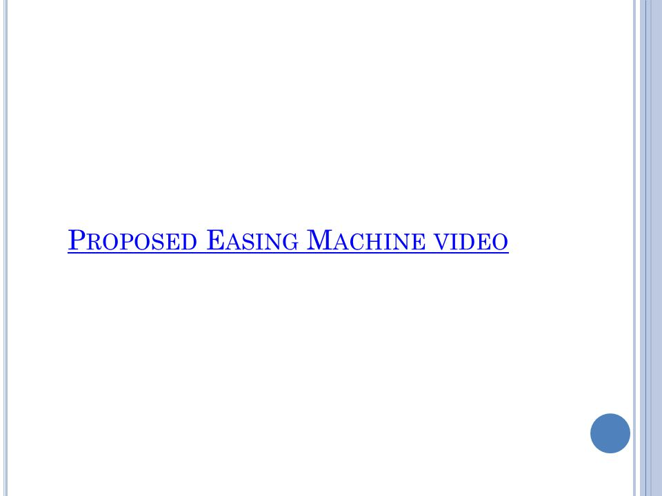P ROPOSED E ASING M ACHINE VIDEO