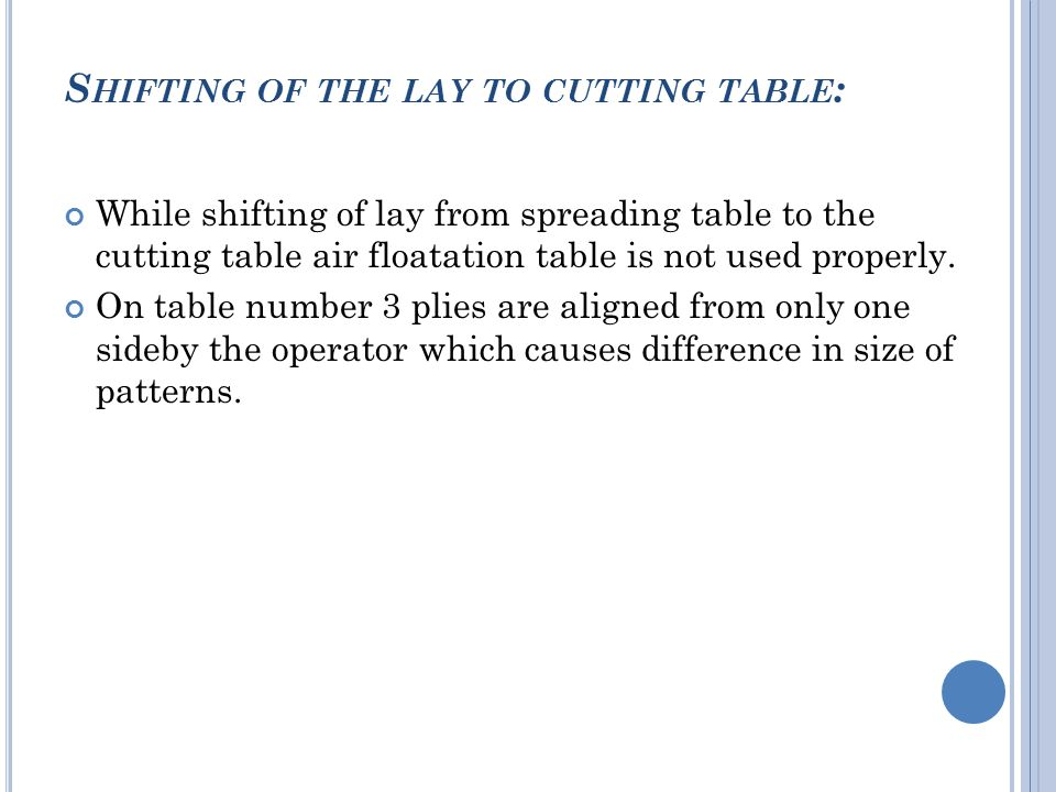 S HIFTING OF THE LAY TO CUTTING TABLE : While shifting of lay from spreading table to the cutting table air floatation table is not used properly.