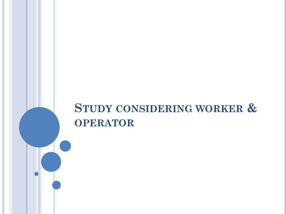 S TUDY CONSIDERING WORKER & OPERATOR