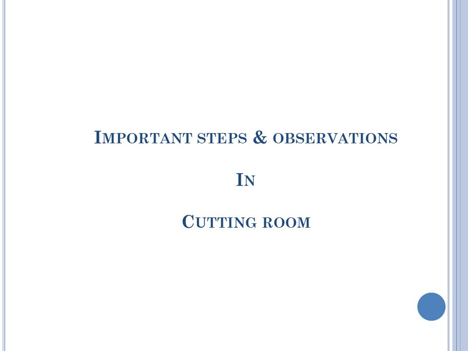 I MPORTANT STEPS & OBSERVATIONS I N C UTTING ROOM