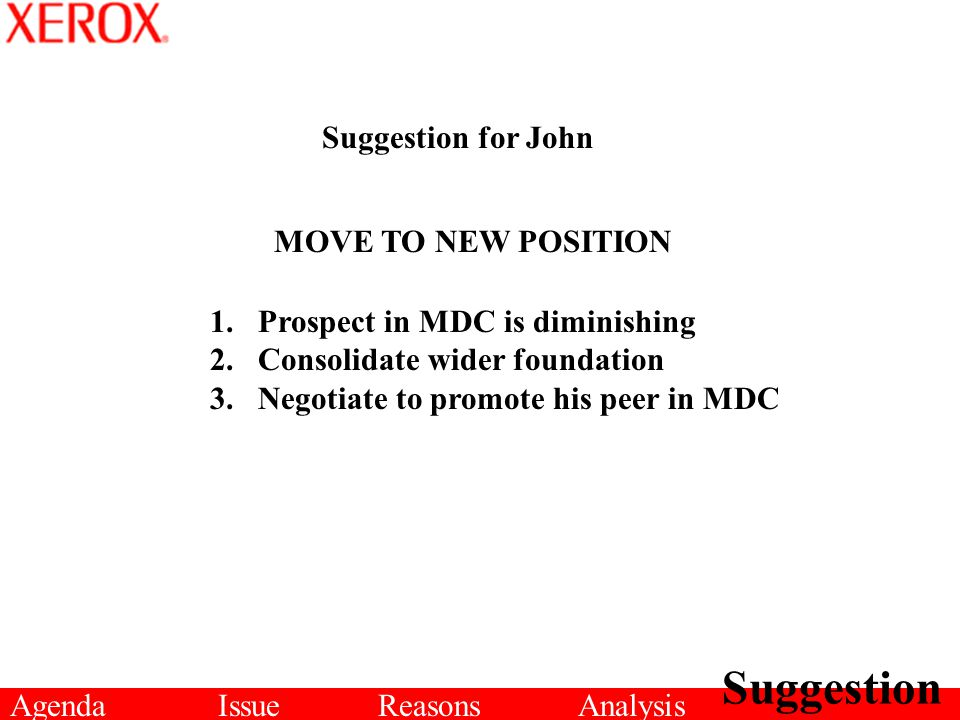 AgendaIssueReasonsAnalysis Suggestion Suggestion for John MOVE TO NEW POSITION 1.Prospect in MDC is diminishing 2.Consolidate wider foundation 3.Negot