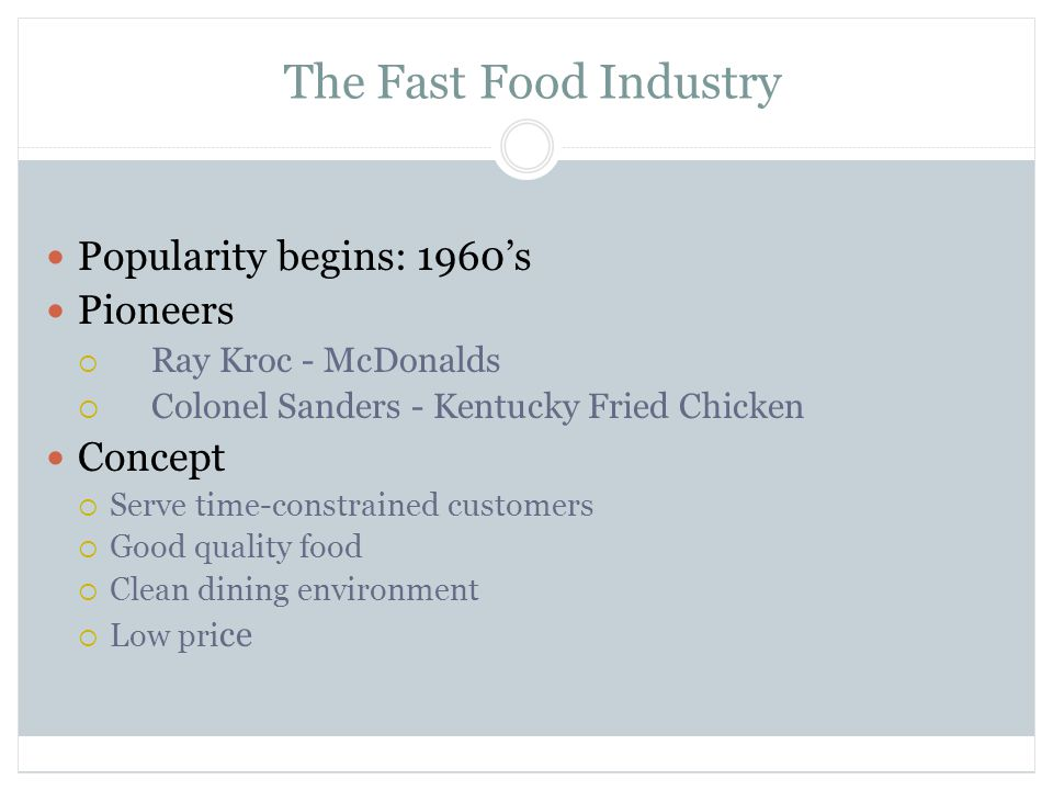 The Fast Food Industry Popularity begins: 1960's Pioneers  Ray Kroc - McDonalds  Colonel Sanders - Kentucky Fried Chicken Concept  Serve time-constrained customers  Good quality food  Clean dining environment  Low pri ce
