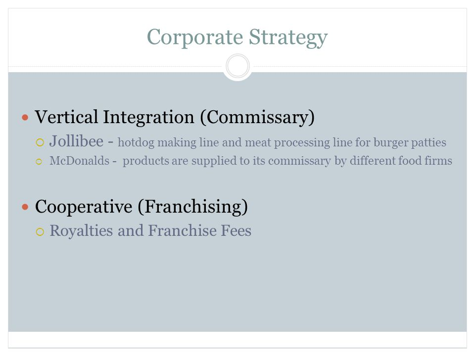 Corporate Strategy Vertical Integration (Commissary)  Jollibee - hotdog making line and meat processing line for burger patties  McDonalds - products are supplied to its commissary by different food firms Cooperative (Franchising)  Royalties and Franchise Fees