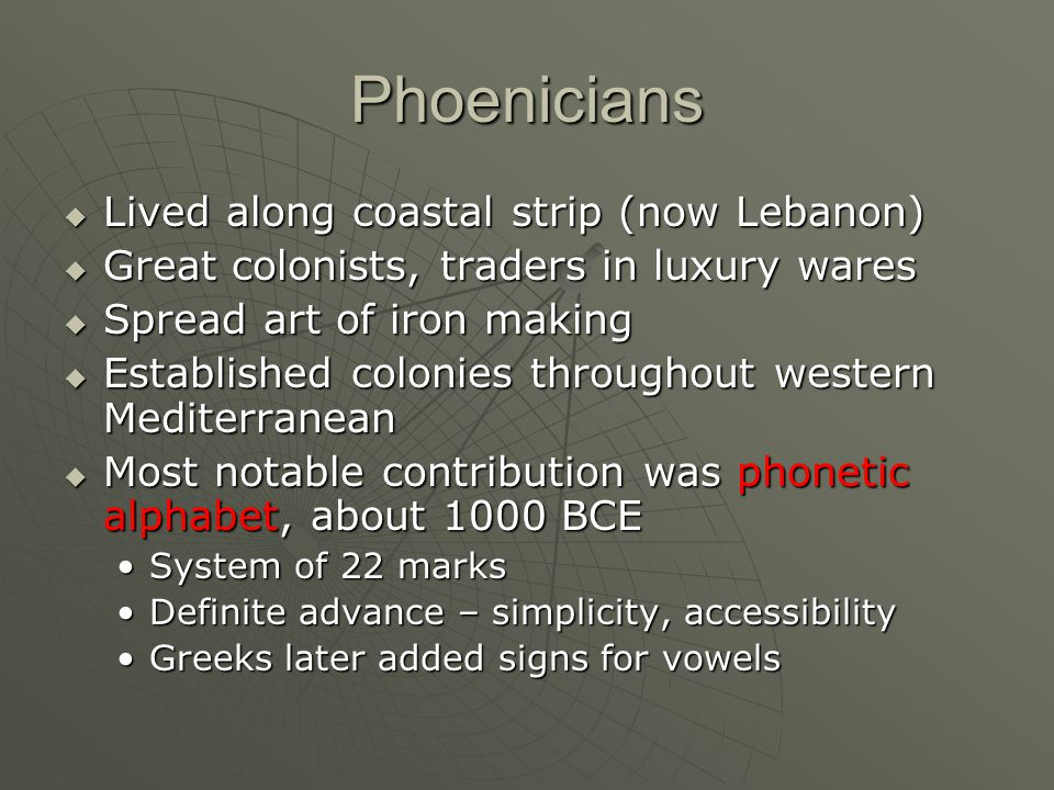 Phoenicians  Lived along coastal strip (now Lebanon)  Great colonists, traders in luxury wares  Spread art of iron making  Established colonies throughout western Mediterranean  Most notable contribution was phonetic alphabet, about 1000 BCE System of 22 marksSystem of 22 marks Definite advance – simplicity, accessibilityDefinite advance – simplicity, accessibility Greeks later added signs for vowelsGreeks later added signs for vowels