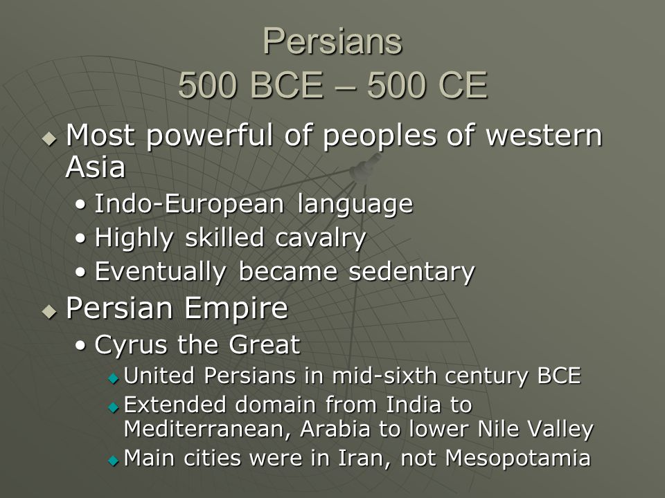 Persians 500 BCE – 500 CE  Most powerful of peoples of western Asia Indo-European languageIndo-European language Highly skilled cavalryHighly skilled cavalry Eventually became sedentaryEventually became sedentary  Persian Empire Cyrus the GreatCyrus the Great  United Persians in mid-sixth century BCE  Extended domain from India to Mediterranean, Arabia to lower Nile Valley  Main cities were in Iran, not Mesopotamia
