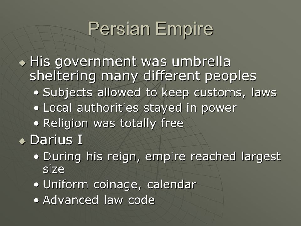 Persian Empire  His government was umbrella sheltering many different peoples Subjects allowed to keep customs, lawsSubjects allowed to keep customs, laws Local authorities stayed in powerLocal authorities stayed in power Religion was totally freeReligion was totally free  Darius I During his reign, empire reached largest sizeDuring his reign, empire reached largest size Uniform coinage, calendarUniform coinage, calendar Advanced law codeAdvanced law code