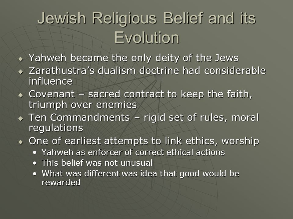 Jewish Religious Belief and its Evolution  Yahweh became the only deity of the Jews  Zarathustra's dualism doctrine had considerable influence  Covenant – sacred contract to keep the faith, triumph over enemies  Ten Commandments – rigid set of rules, moral regulations  One of earliest attempts to link ethics, worship Yahweh as enforcer of correct ethical actionsYahweh as enforcer of correct ethical actions This belief was not unusualThis belief was not unusual What was different was idea that good would be rewardedWhat was different was idea that good would be rewarded