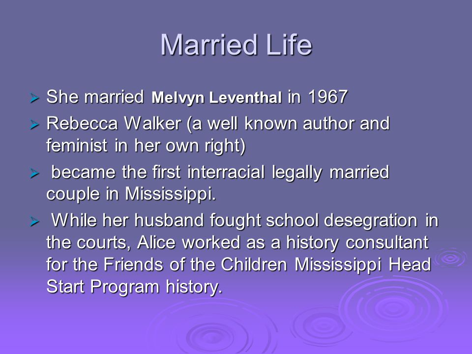 Married Life  She married Melvyn Leventhal in 1967  Rebecca Walker (a well known author and feminist in her own right)  became the first interracial legally married couple in Mississippi.