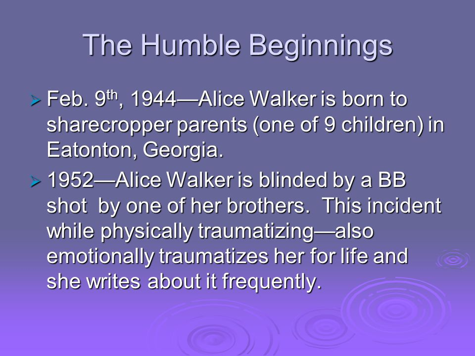 The Humble Beginnings  Feb. 9 th, 1944—Alice Walker is born to sharecropper parents (one of 9 children) in Eatonton, Georgia.  1952—Alice Walker is
