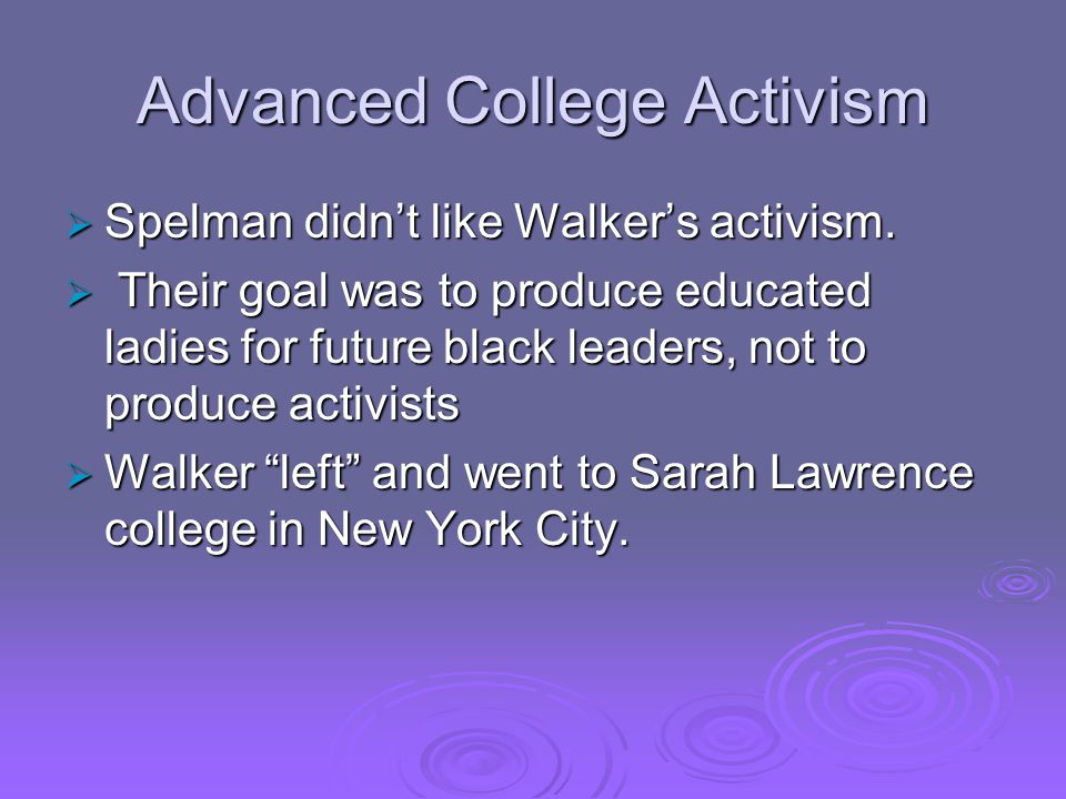 Advanced College Activism  Spelman didn't like Walker's activism.  Their goal was to produce educated ladies for future black leaders, not to produc