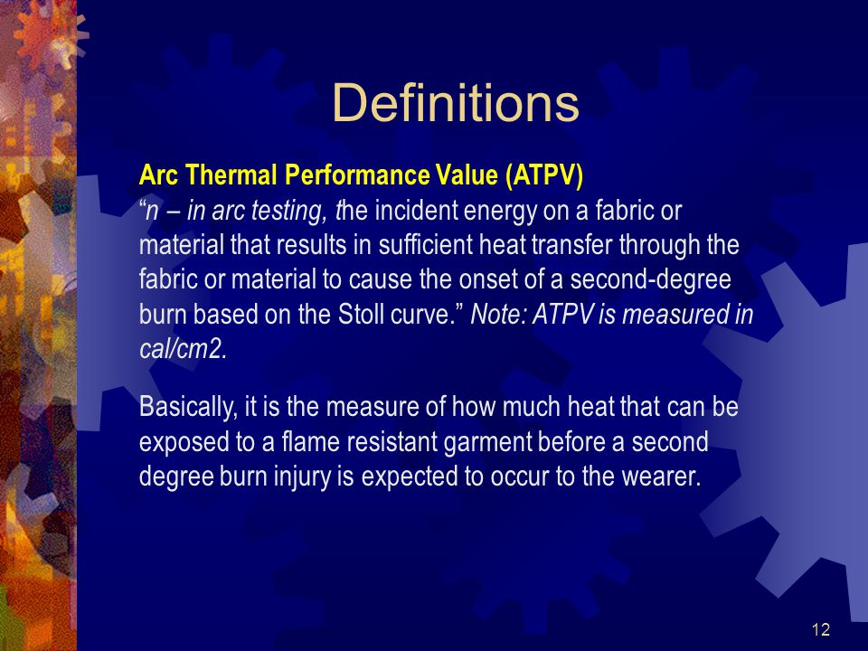 12 Definitions Arc Thermal Performance Value (ATPV) n – in arc testing, t he incident energy on a fabric or material that results in sufficient heat transfer through the fabric or material to cause the onset of a second-degree burn based on the Stoll curve. Note: ATPV is measured in cal/cm2.