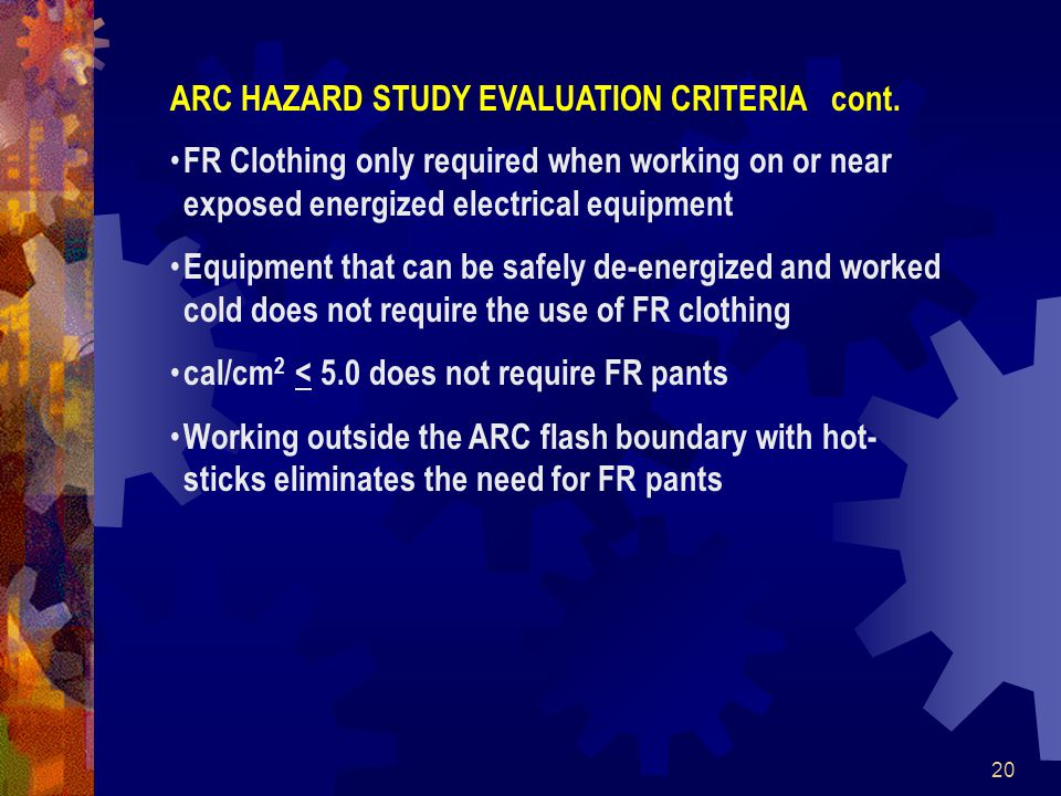 20 FR Clothing only required when working on or near exposed energized electrical equipment Equipment that can be safely de-energized and worked cold does not require the use of FR clothing cal/cm 2 < 5.0 does not require FR pants Working outside the ARC flash boundary with hot- sticks eliminates the need for FR pants ARC HAZARD STUDY EVALUATION CRITERIA cont.