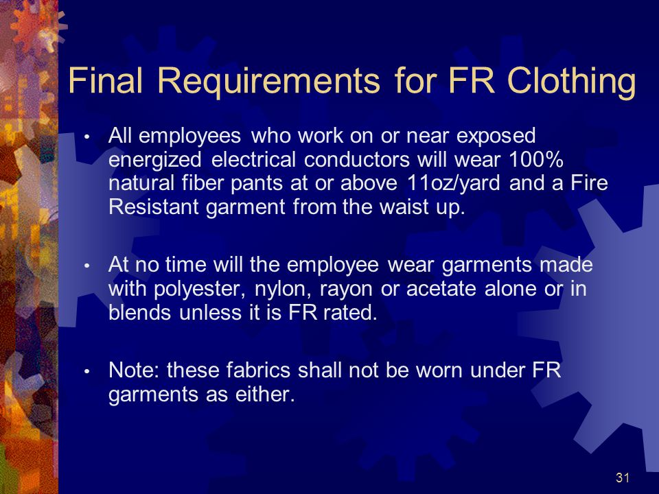 31 Final Requirements for FR Clothing All employees who work on or near exposed energized electrical conductors will wear 100% natural fiber pants at or above 11oz/yard and a Fire Resistant garment from the waist up.