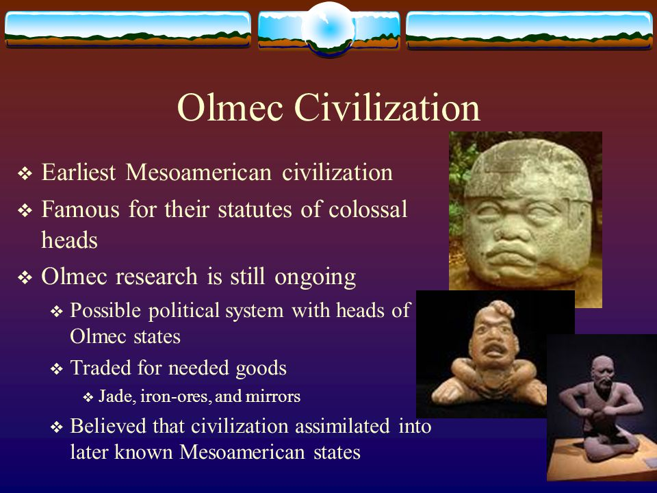 Olmec Civilization  Earliest Mesoamerican civilization  Famous for their statutes of colossal heads  Olmec research is still ongoing  Possible pol