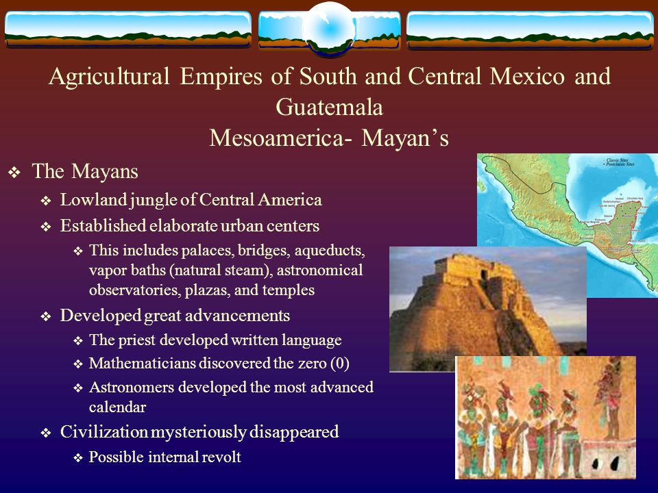 Agricultural Empires of South and Central Mexico and Guatemala Mesoamerica- Mayan's  The Mayans  Lowland jungle of Central America  Established elaborate urban centers  This includes palaces, bridges, aqueducts, vapor baths (natural steam), astronomical observatories, plazas, and temples  Developed great advancements  The priest developed written language  Mathematicians discovered the zero (0)  Astronomers developed the most advanced calendar  Civilization mysteriously disappeared  Possible internal revolt