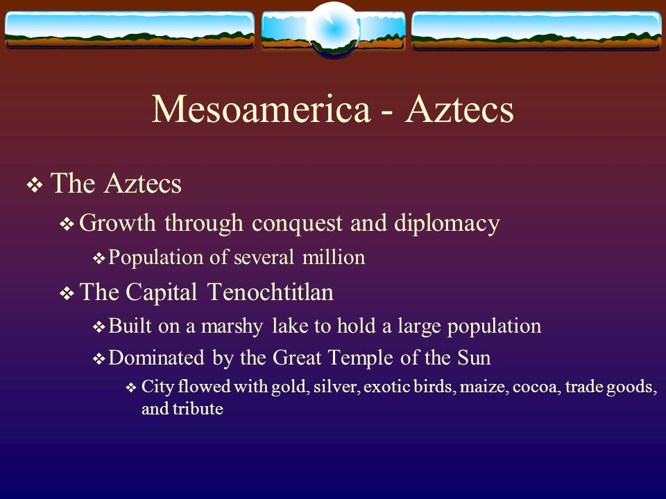 Mesoamerica - Aztecs  The Aztecs  Growth through conquest and diplomacy  Population of several million  The Capital Tenochtitlan  Built on a marshy lake to hold a large population  Dominated by the Great Temple of the Sun  City flowed with gold, silver, exotic birds, maize, cocoa, trade goods, and tribute